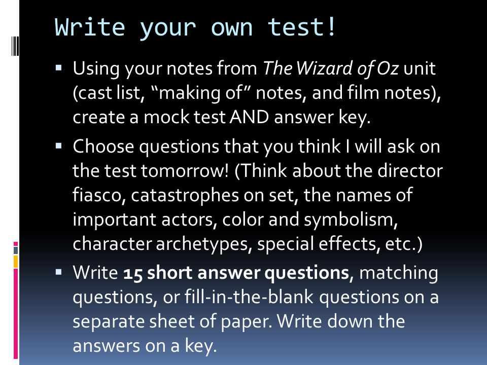 Write your own test! Using your notes from The Wizard of Oz unit (cast list, making of notes, and film notes), create a mock test AND answer key.