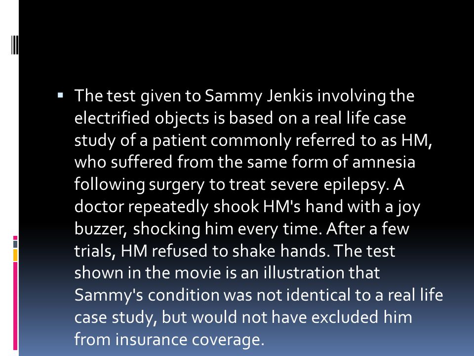 The test given to Sammy Jenkis involving the electrified objects is based on a real life case study of a patient commonly referred to as HM, who suffered from the same form of amnesia following surgery to treat severe epilepsy.