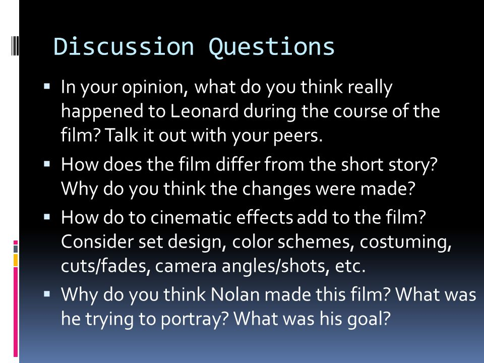 Discussion Questions In your opinion, what do you think really happened to Leonard during the course of the film Talk it out with your peers.