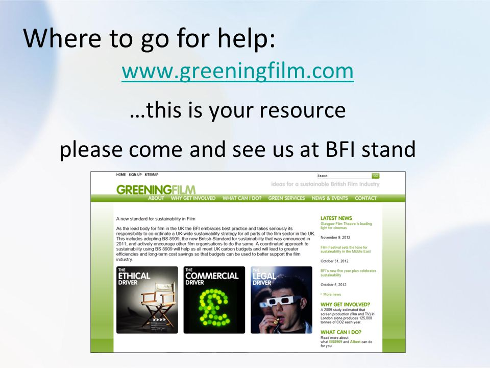 Where to go for help: www.greeningfilm.com …this is your resource please come and see us at BFI stand