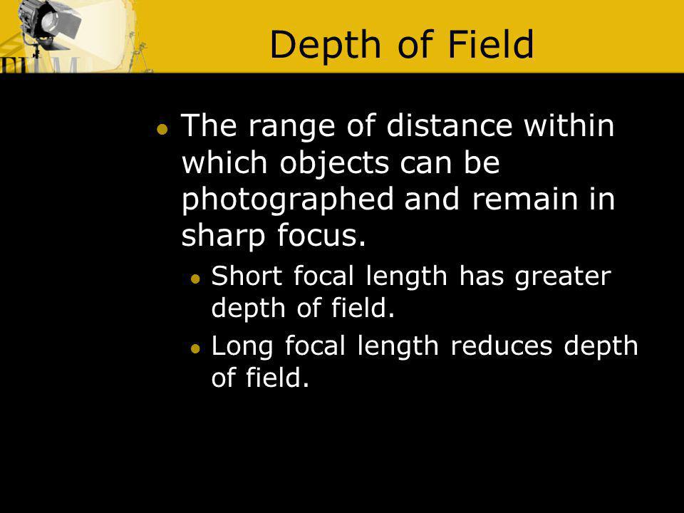 Depth of Field The range of distance within which objects can be photographed and remain in sharp focus.