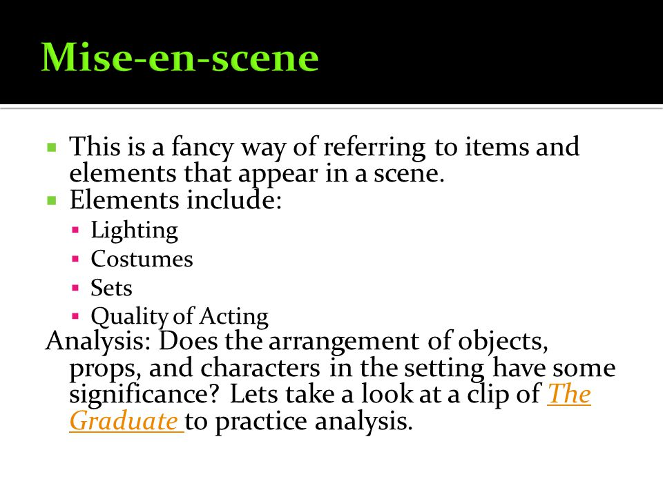 Mise-en-scene This is a fancy way of referring to items and elements that appear in a scene. Elements include: