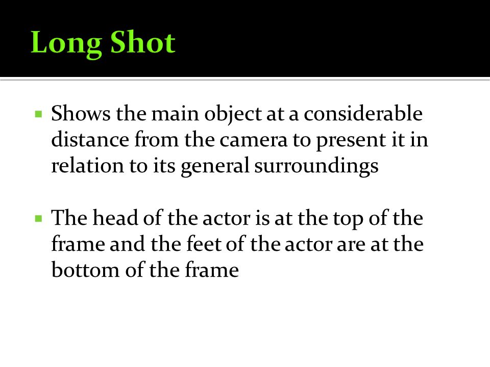 Long Shot Shows the main object at a considerable distance from the camera to present it in relation to its general surroundings.