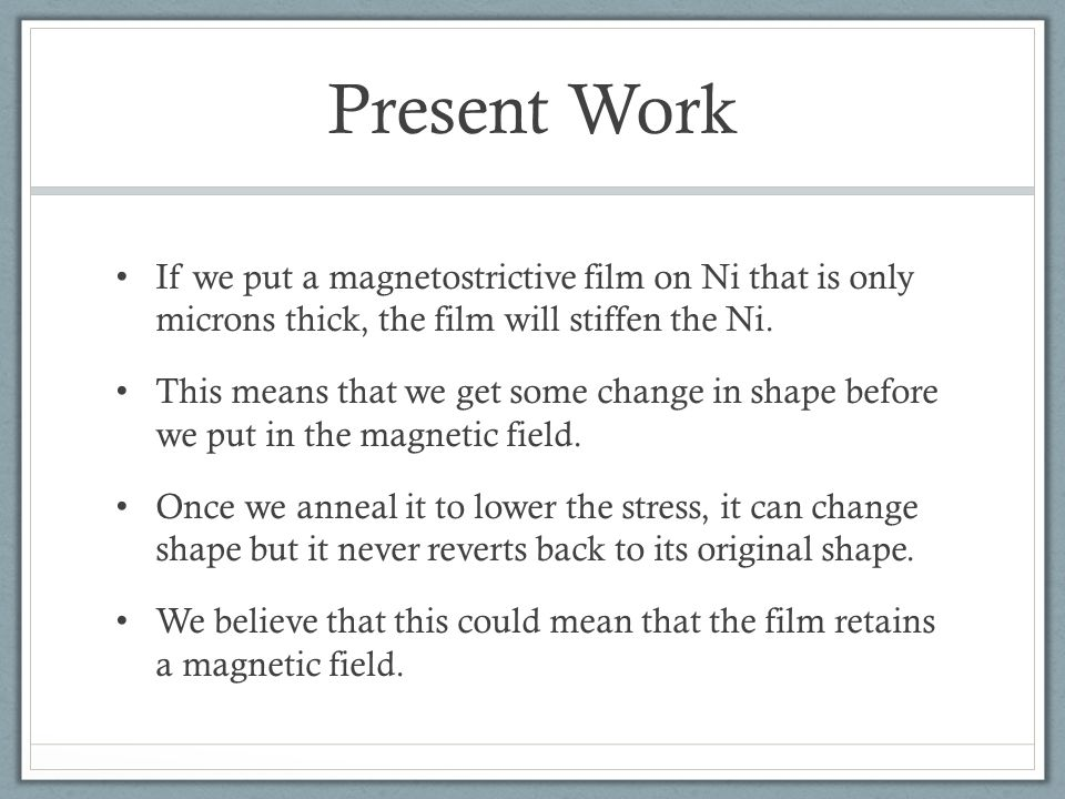 Present Work If we put a magnetostrictive film on Ni that is only microns thick, the film will stiffen the Ni.