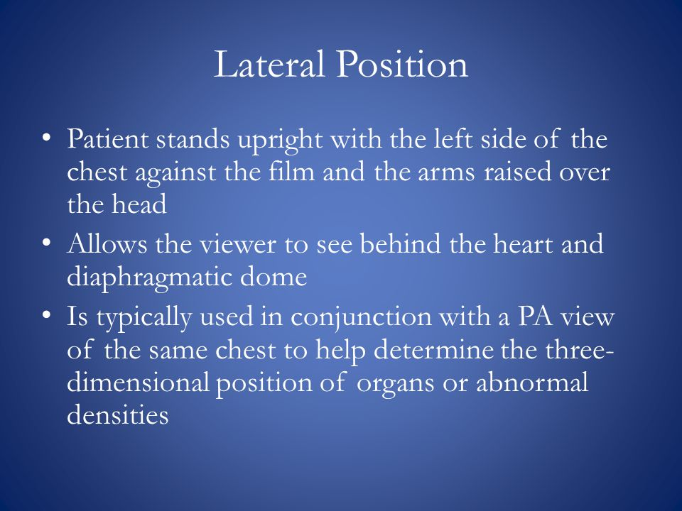 Lateral Position Patient stands upright with the left side of the chest against the film and the arms raised over the head.