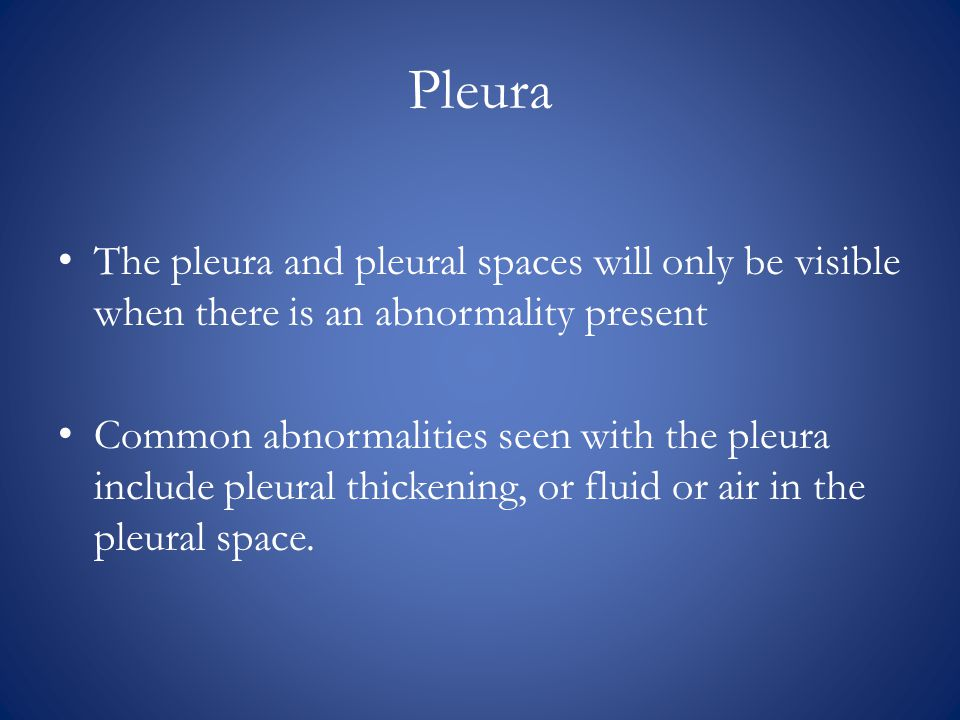 Pleura The pleura and pleural spaces will only be visible when there is an abnormality present.