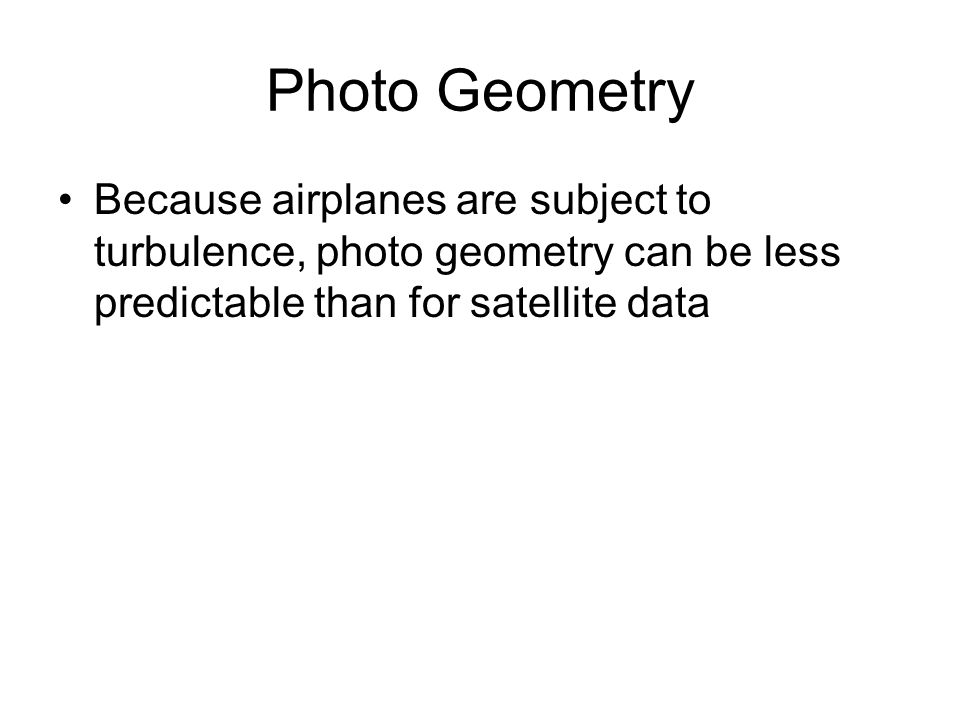 Photo Geometry Because airplanes are subject to turbulence, photo geometry can be less predictable than for satellite data.