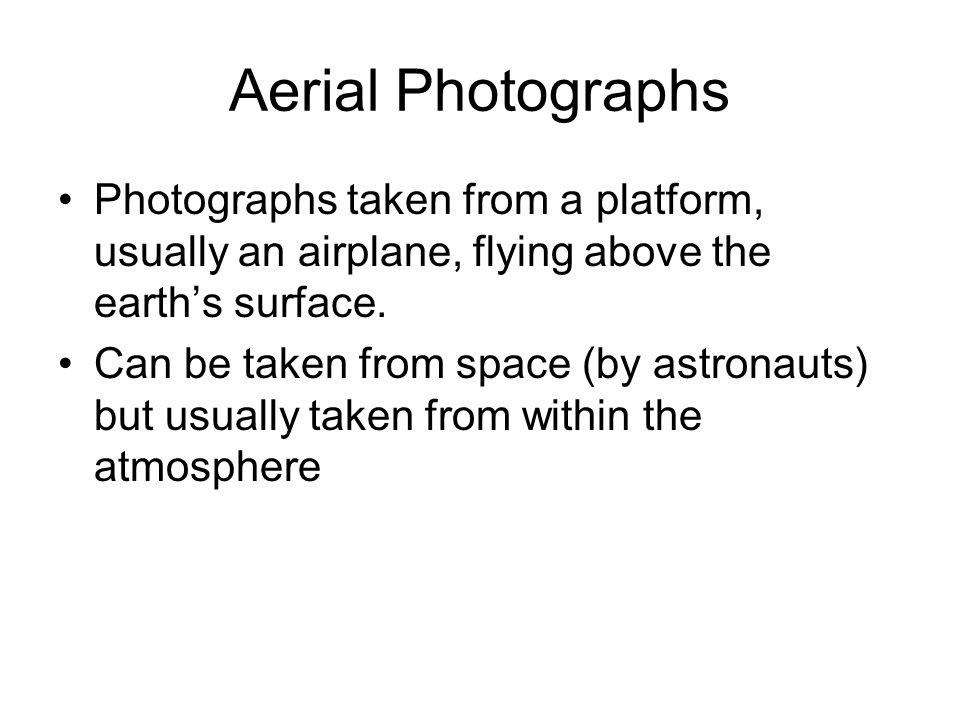 Aerial Photographs Photographs taken from a platform, usually an airplane, flying above the earth's surface.