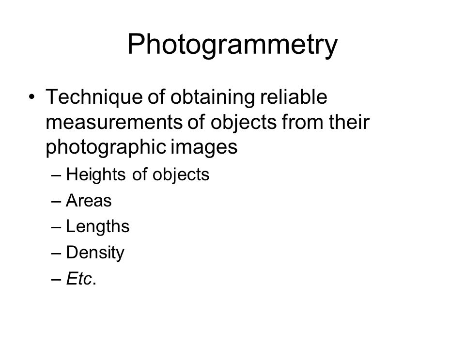 Photogrammetry Technique of obtaining reliable measurements of objects from their photographic images.