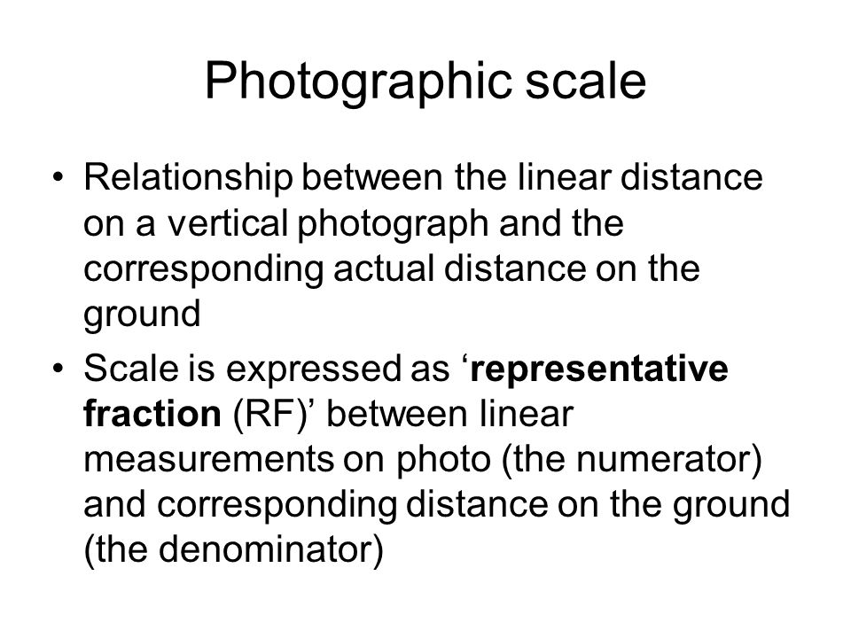 Photographic scale Relationship between the linear distance on a vertical photograph and the corresponding actual distance on the ground.