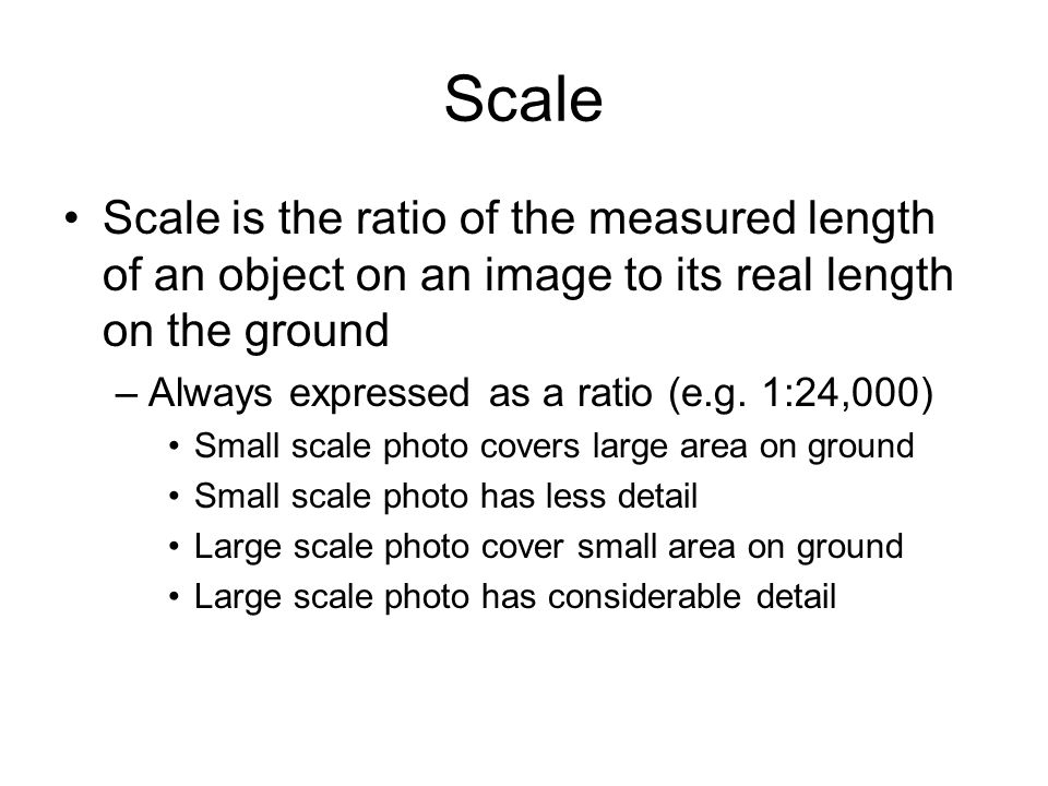 Scale Scale is the ratio of the measured length of an object on an image to its real length on the ground.