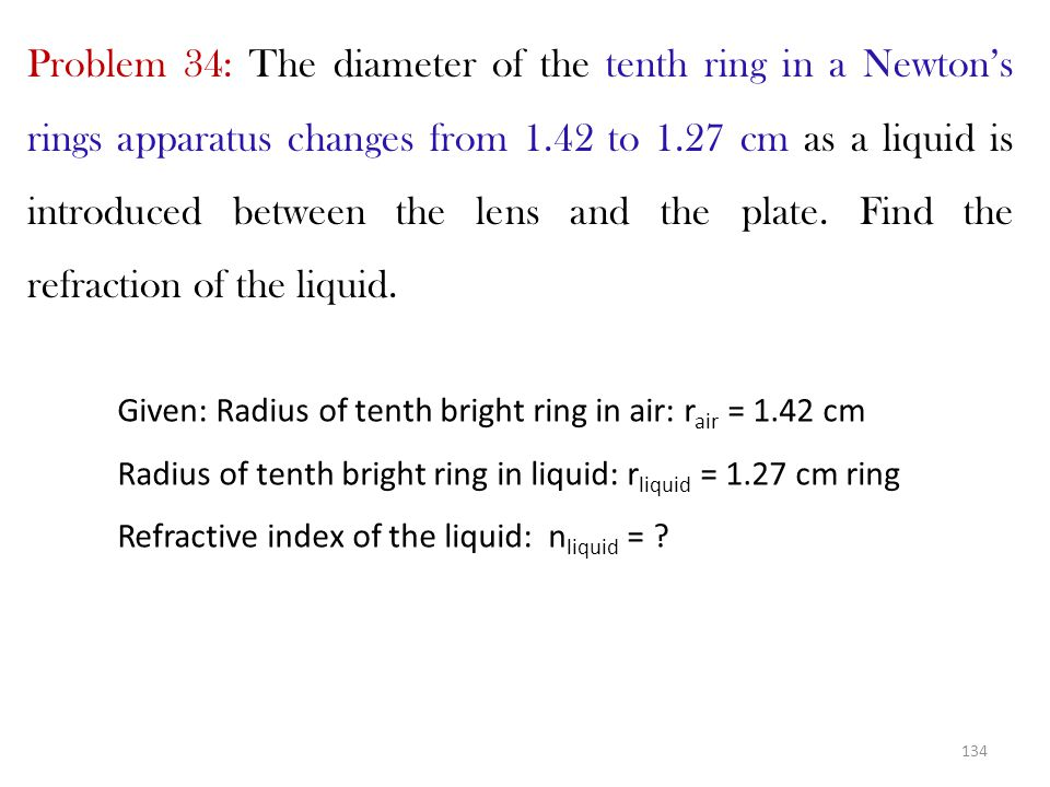 Problem 34: The diameter of the tenth ring in a Newton's rings apparatus changes from 1.42 to 1.27 cm as a liquid is introduced between the lens and the plate. Find the refraction of the liquid.