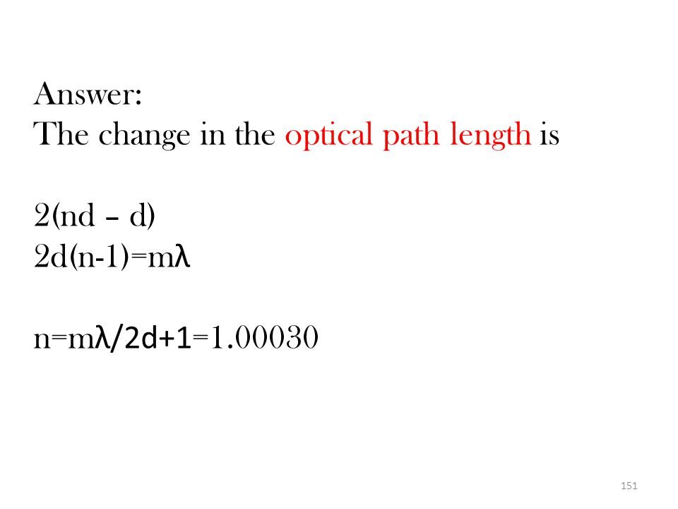 Answer: The change in the optical path length is 2(nd – d) 2d(n-1)=mλ n=mλ/2d+1=1.00030