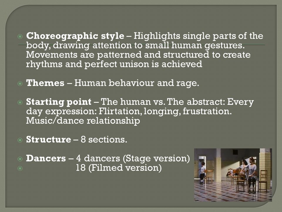 Choreographic style – Highlights single parts of the body, drawing attention to small human gestures. Movements are patterned and structured to create rhythms and perfect unison is achieved