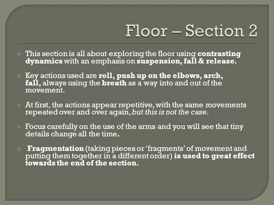 Floor – Section 2 This section is all about exploring the floor using contrasting dynamics with an emphasis on suspension, fall & release.