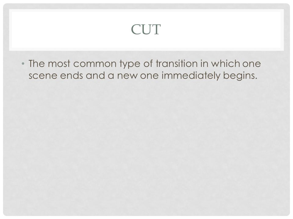 Cut The most common type of transition in which one scene ends and a new one immediately begins.