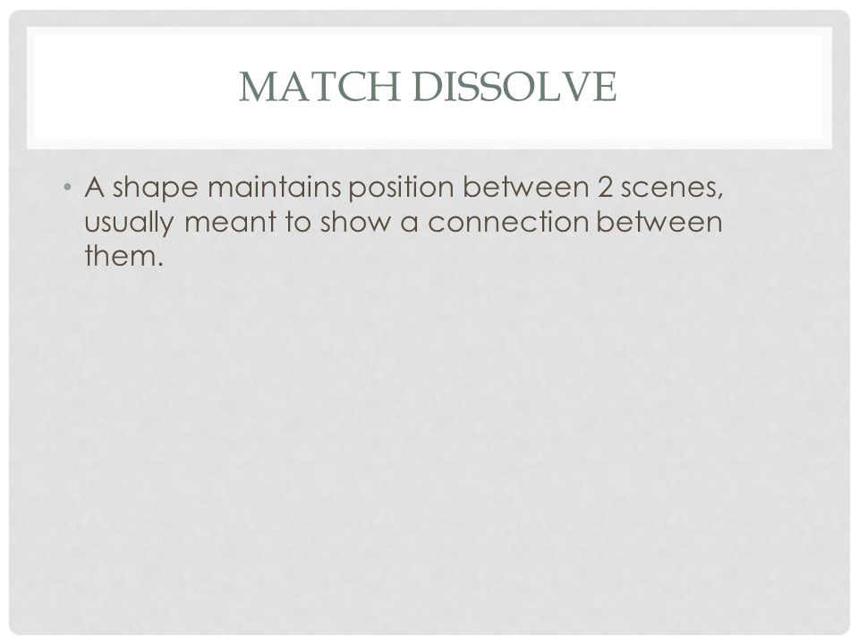 Match Dissolve A shape maintains position between 2 scenes, usually meant to show a connection between them.