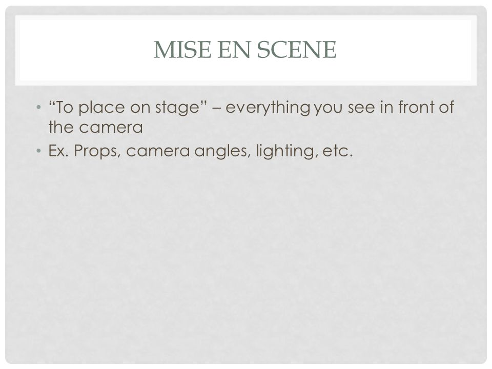 Mise en Scene To place on stage – everything you see in front of the camera.