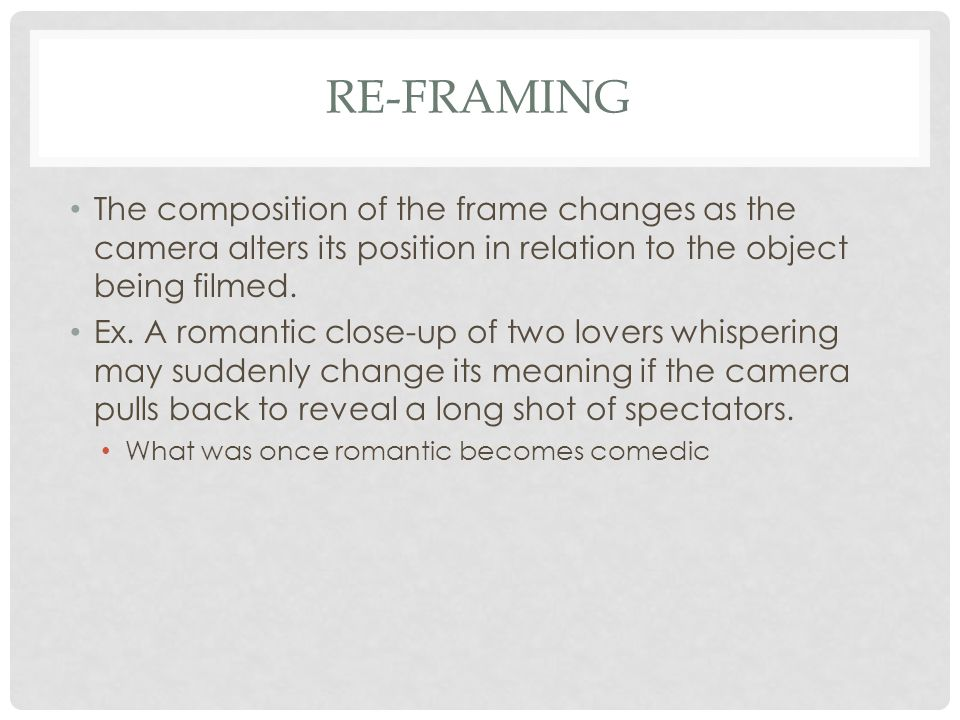 Re-Framing The composition of the frame changes as the camera alters its position in relation to the object being filmed.