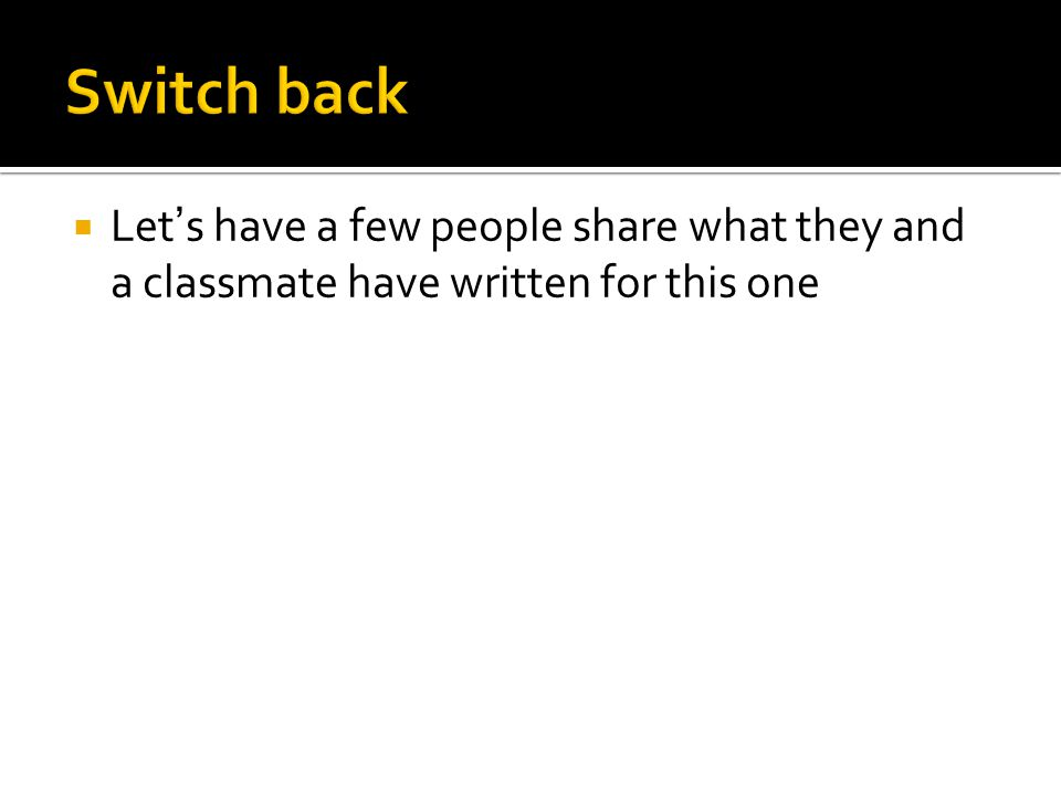 Switch back Let's have a few people share what they and a classmate have written for this one