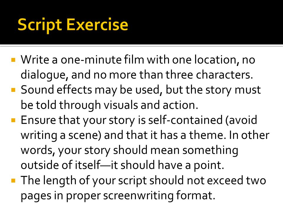 Script Exercise Write a one-minute film with one location, no dialogue, and no more than three characters.