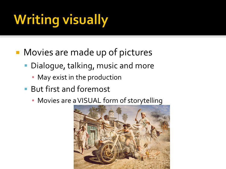Writing visually Movies are made up of pictures
