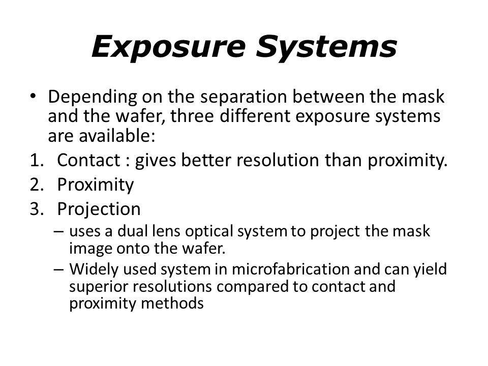 Exposure Systems Depending on the separation between the mask and the wafer, three different exposure systems are available: