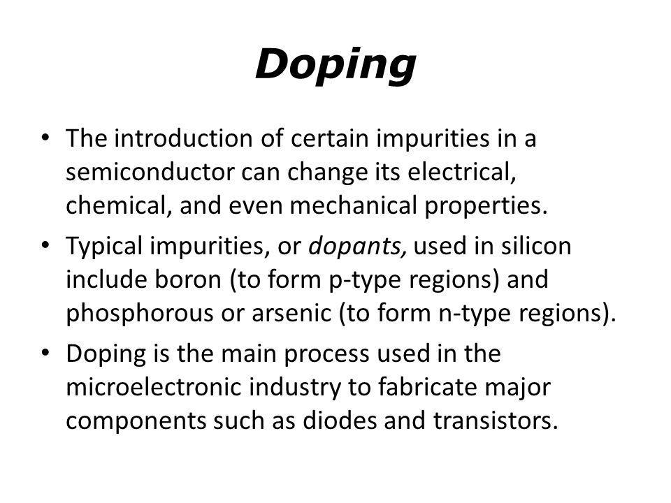 Doping The introduction of certain impurities in a semiconductor can change its electrical, chemical, and even mechanical properties.