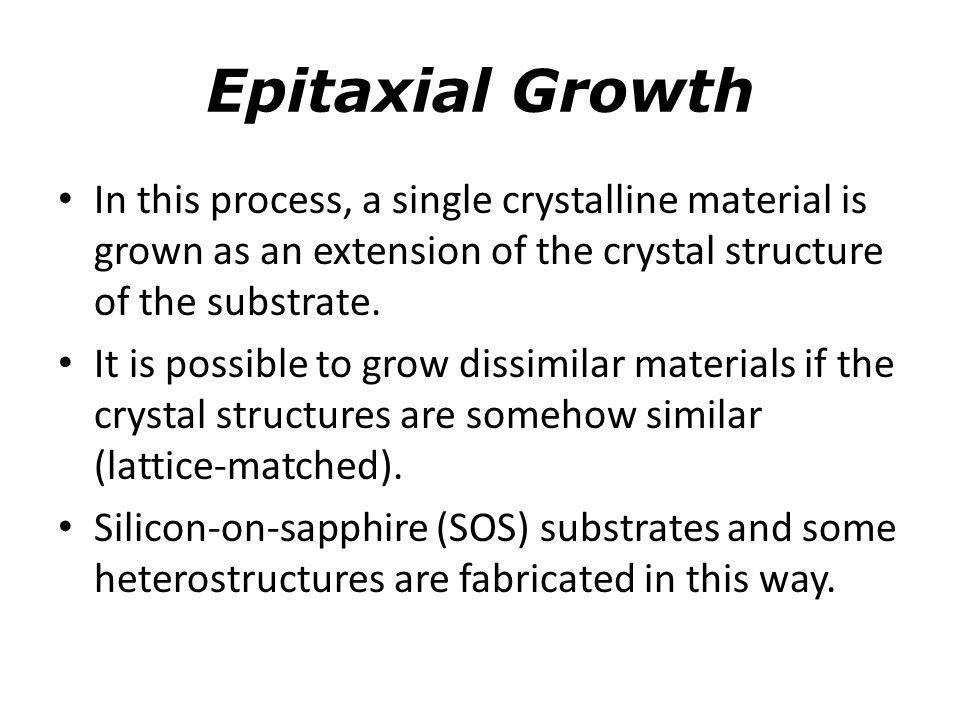 Epitaxial Growth In this process, a single crystalline material is grown as an extension of the crystal structure of the substrate.