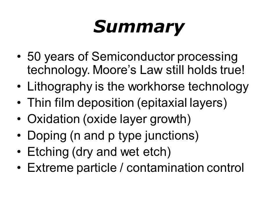 Summary 50 years of Semiconductor processing technology. Moore's Law still holds true! Lithography is the workhorse technology.