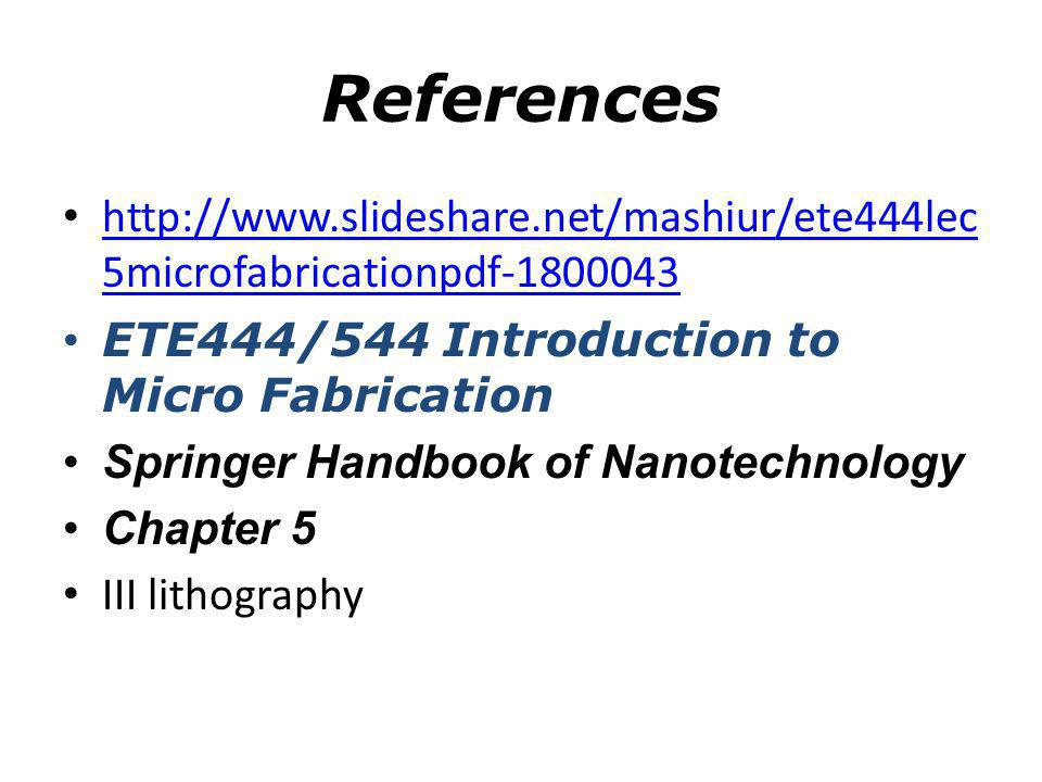 References http://www.slideshare.net/mashiur/ete444lec5microfabricationpdf-1800043. ETE444/544 Introduction to Micro Fabrication.