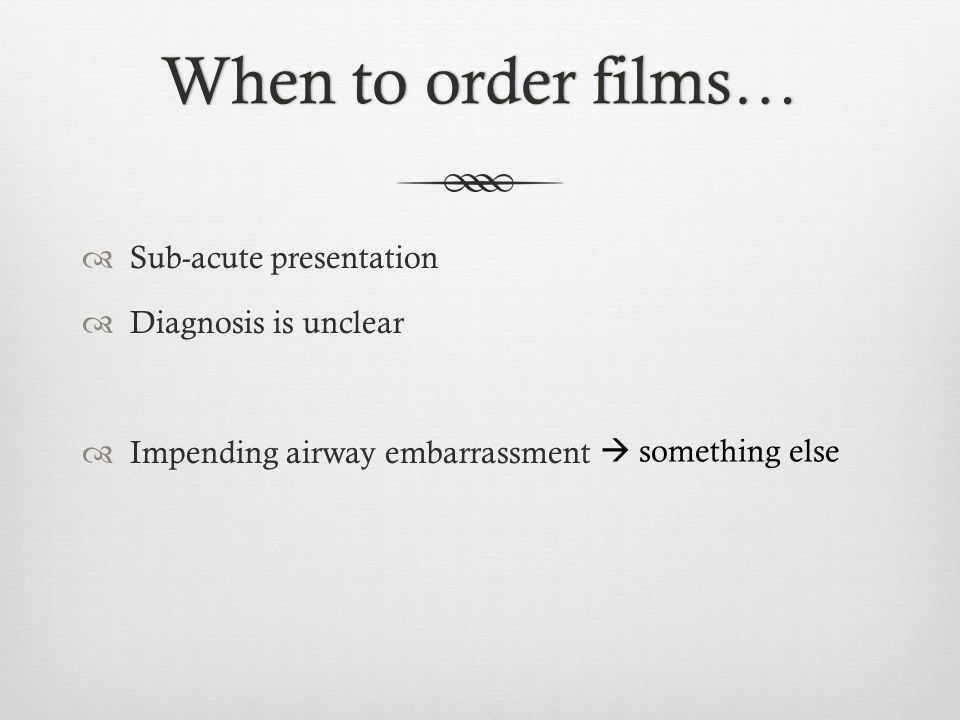 When to order films… Sub-acute presentation Diagnosis is unclear