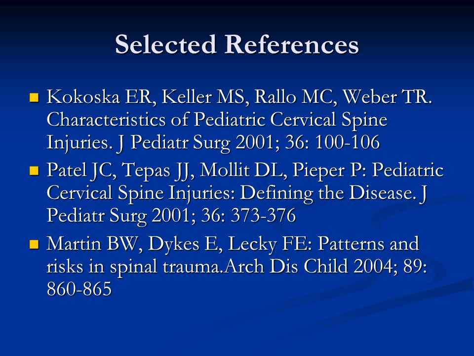 Selected References Kokoska ER, Keller MS, Rallo MC, Weber TR. Characteristics of Pediatric Cervical Spine Injuries. J Pediatr Surg 2001; 36: 100-106.