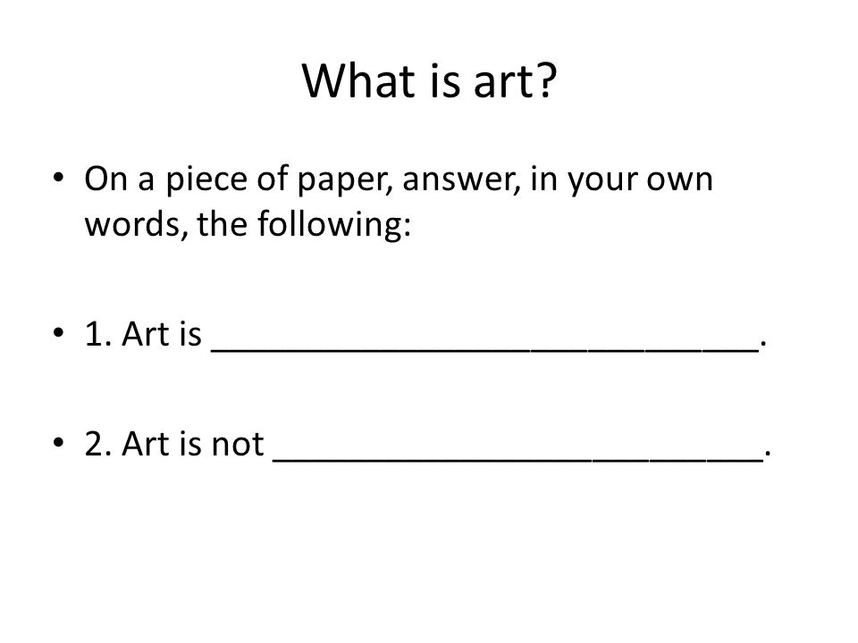 What is art On a piece of paper, answer, in your own words, the following: 1. Art is _____________________________.