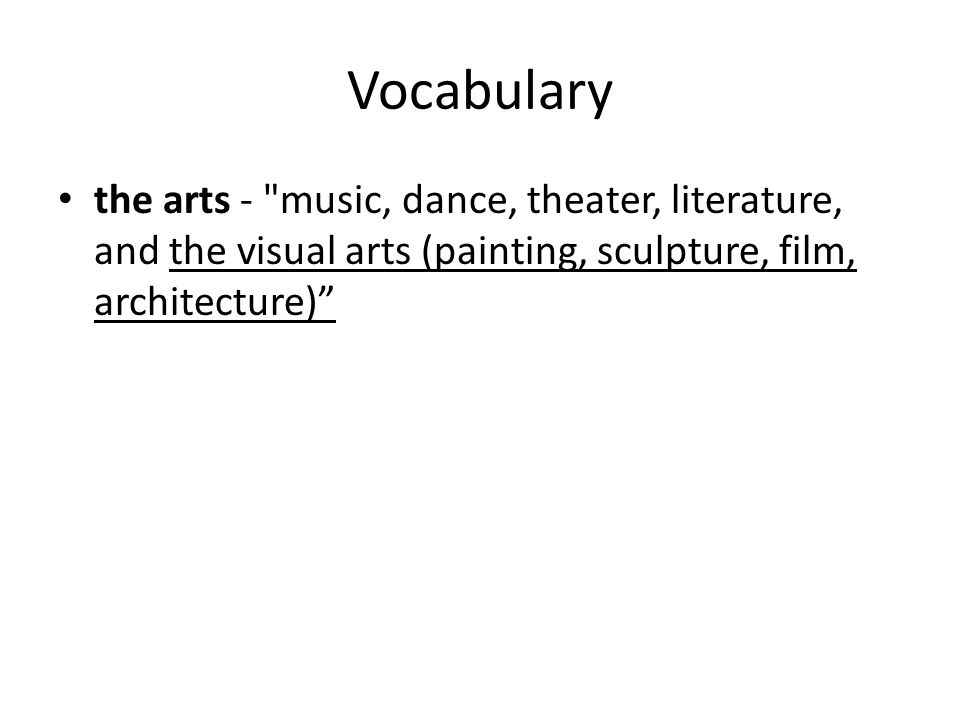 Vocabulary the arts - music, dance, theater, literature, and the visual arts (painting, sculpture, film, architecture)