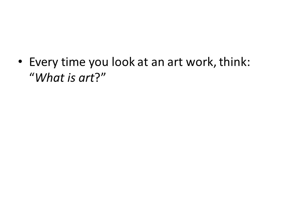 Every time you look at an art work, think: What is art