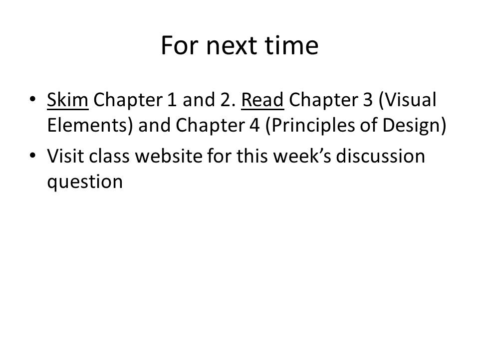 For next time Skim Chapter 1 and 2. Read Chapter 3 (Visual Elements) and Chapter 4 (Principles of Design)