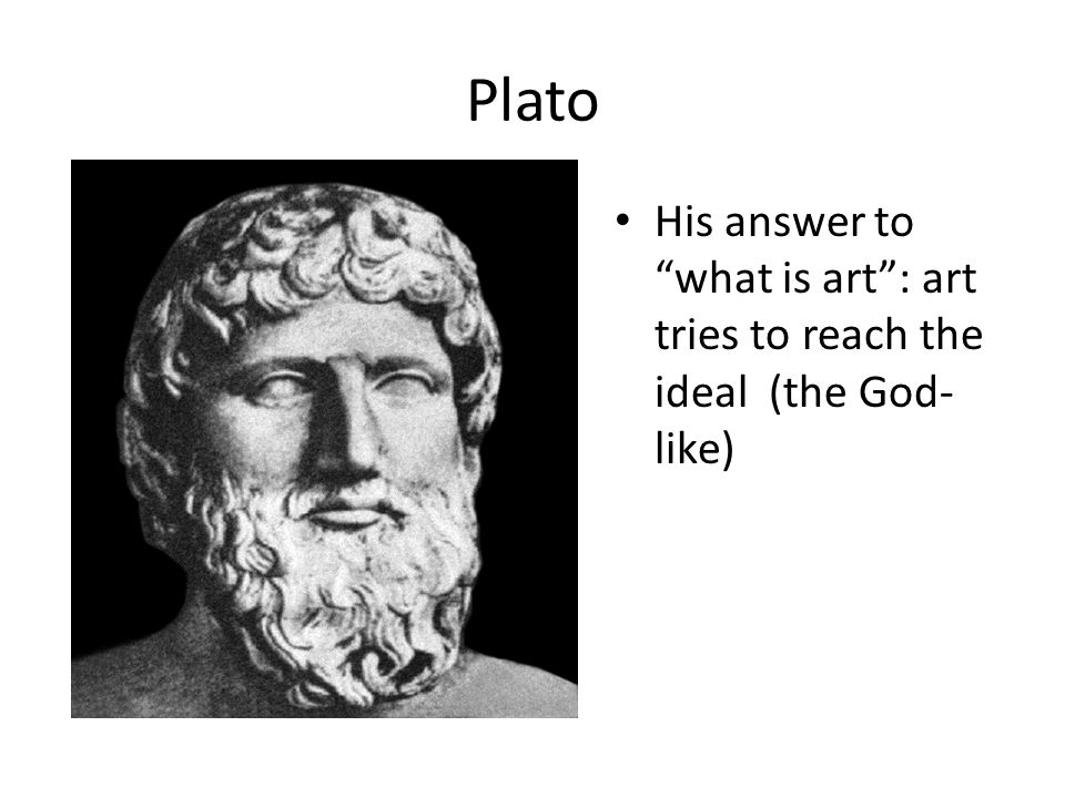 Plato His answer to what is art : art tries to reach the ideal (the God-like)