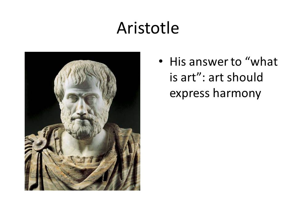Aristotle His answer to what is art : art should express harmony