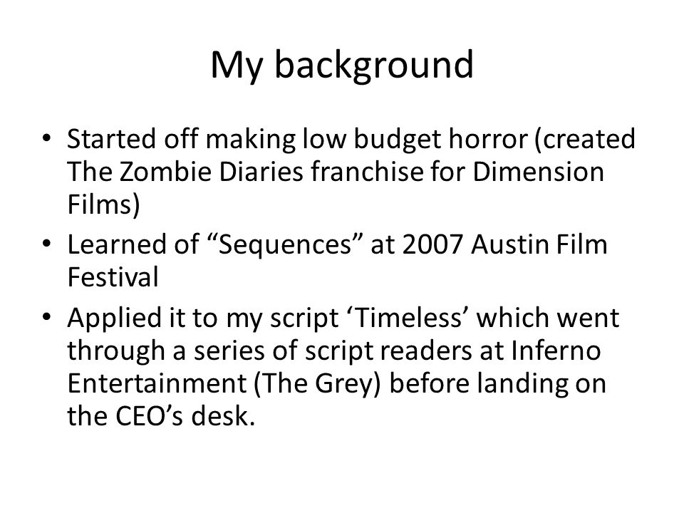 My background Started off making low budget horror (created The Zombie Diaries franchise for Dimension Films)