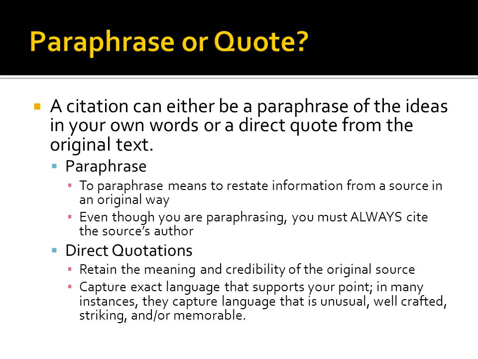 Paraphrase or Quote A citation can either be a paraphrase of the ideas in your own words or a direct quote from the original text.