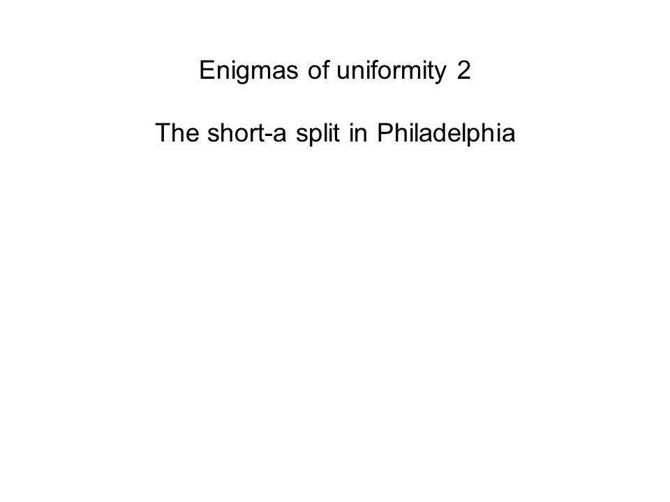 Enigmas of uniformity 2 The short-a split in Philadelphia