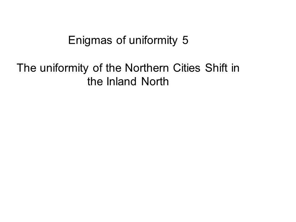 Enigmas of uniformity 5 The uniformity of the Northern Cities Shift in the Inland North