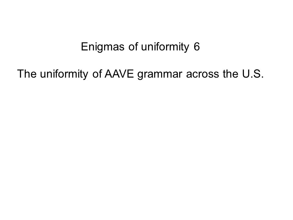 Enigmas of uniformity 6 The uniformity of AAVE grammar across the U.S.