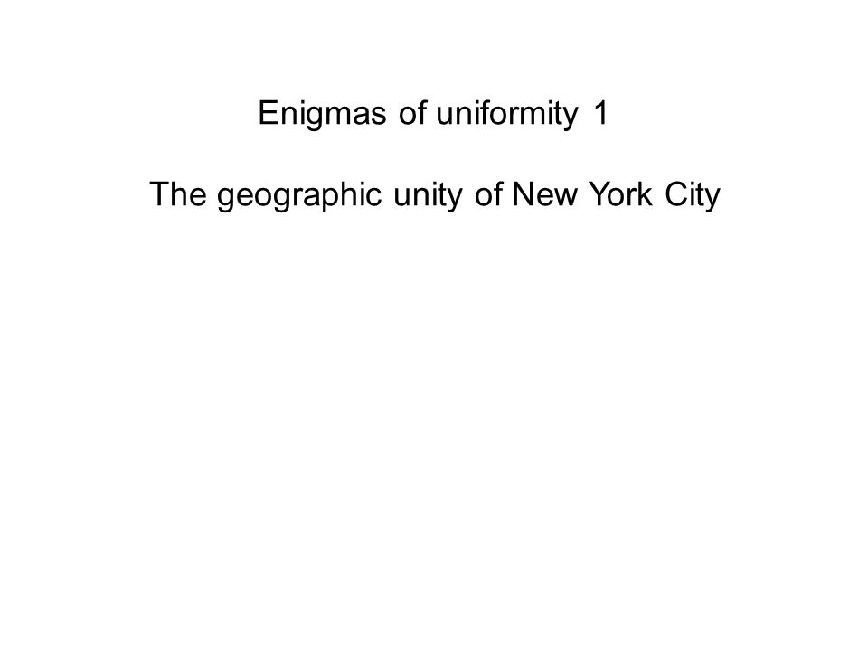 Enigmas of uniformity 1 The geographic unity of New York City