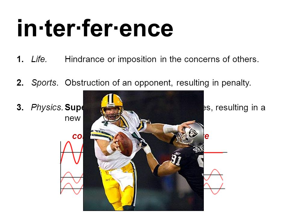 in·ter·fer·ence 1. Life. Hindrance or imposition in the concerns of others. 2. Sports. Obstruction of an opponent, resulting in penalty.