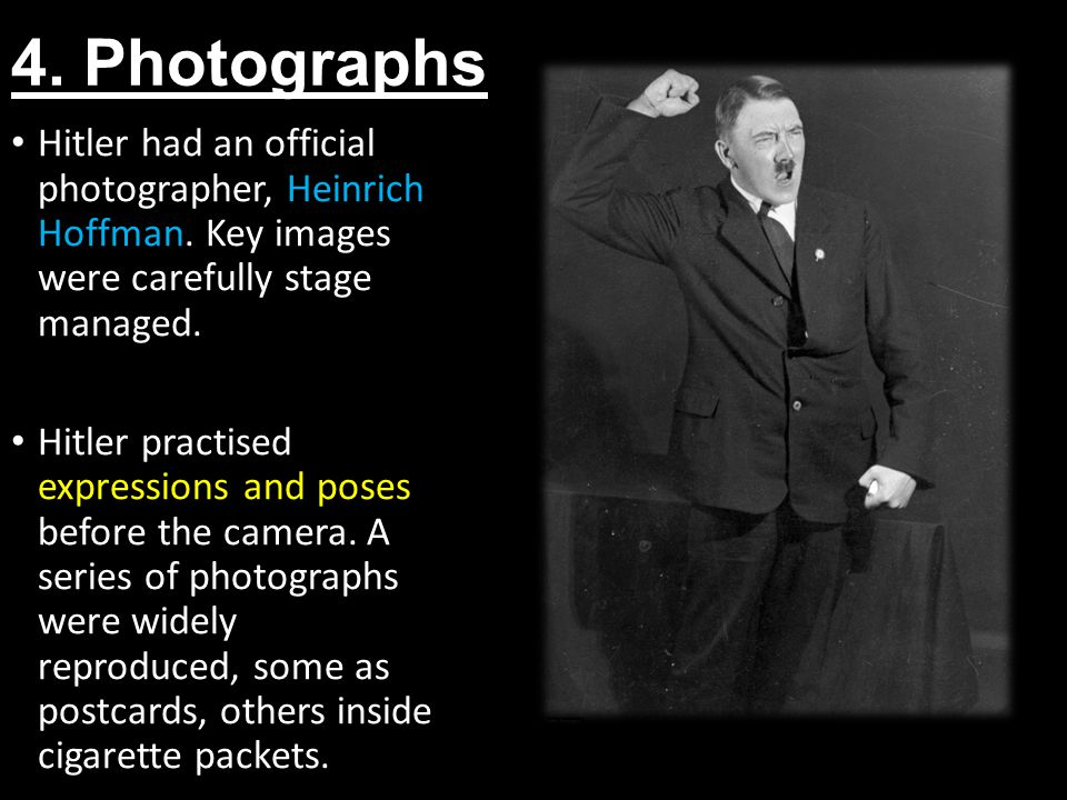4. Photographs Hitler had an official photographer, Heinrich Hoffman. Key images were carefully stage managed.