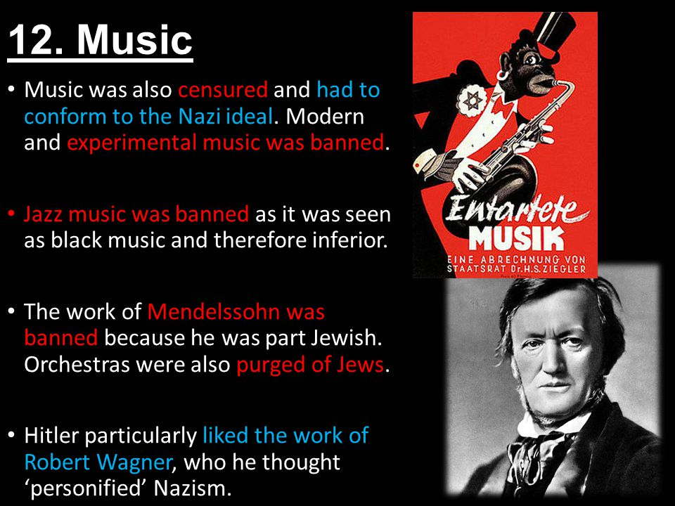 12. Music Music was also censured and had to conform to the Nazi ideal. Modern and experimental music was banned.