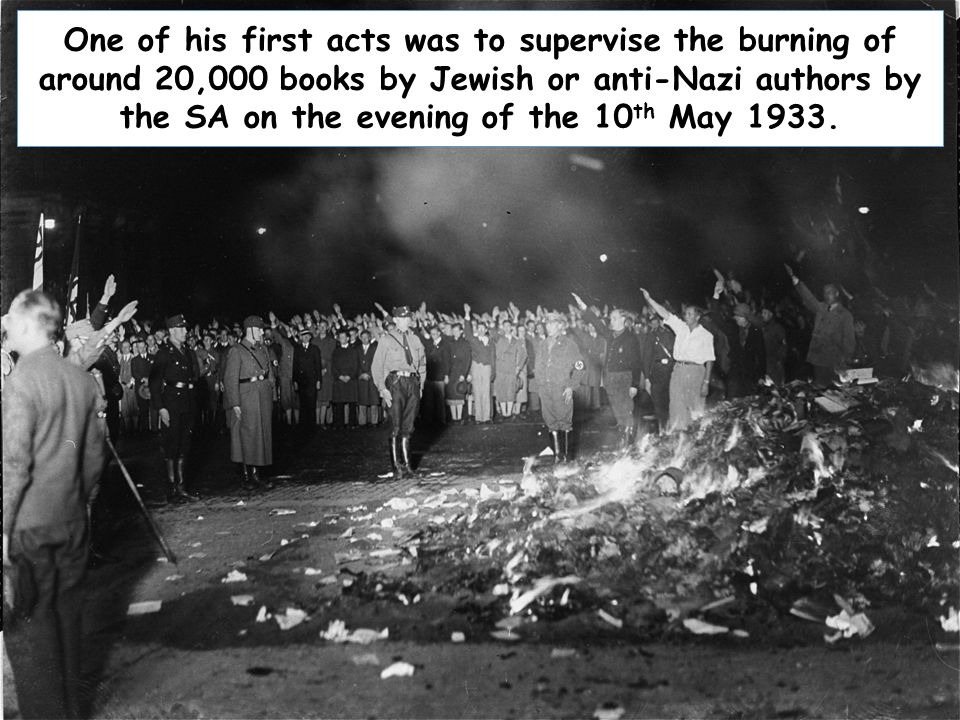 One of his first acts was to supervise the burning of around 20,000 books by Jewish or anti-Nazi authors by the SA on the evening of the 10th May 1933.
