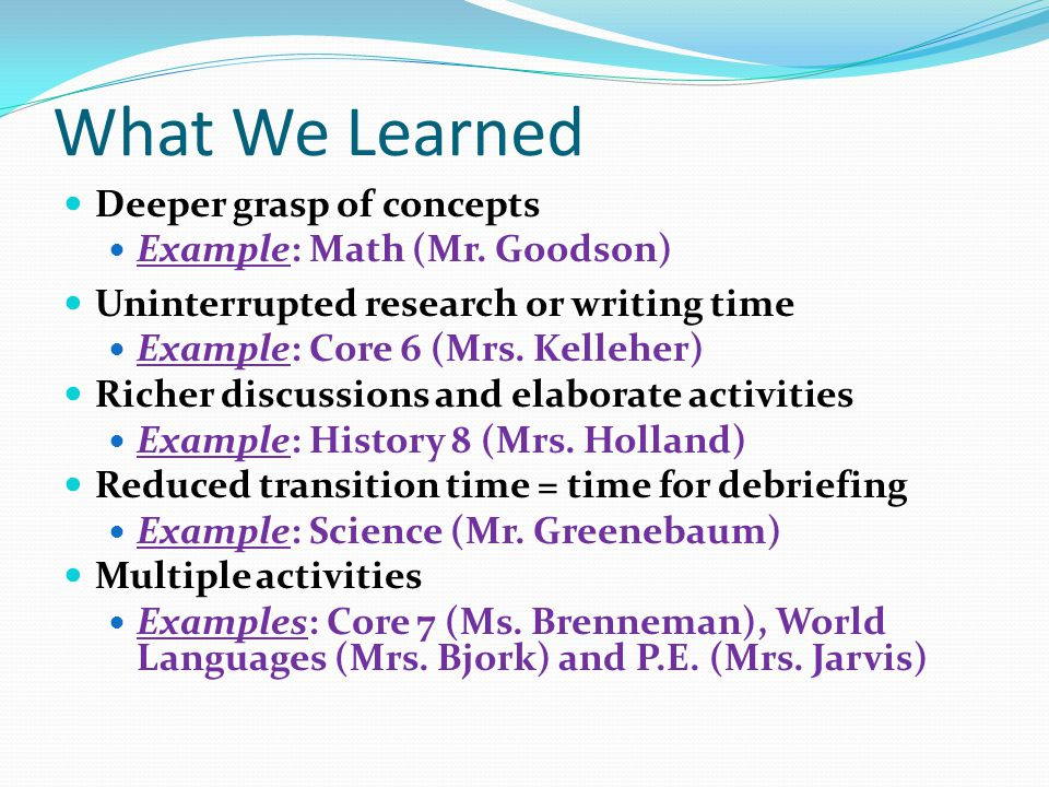 What We Learned Deeper grasp of concepts Example: Math (Mr. Goodson)
